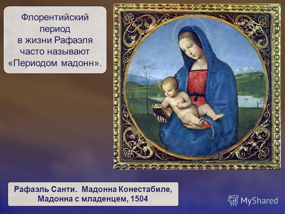 Флорентийский период в жизни Рафаэля часто называют «Периодом мадонн». Рафаэль Санти. Мадонна Конестабиле, Мадонна с младенцем, 1504