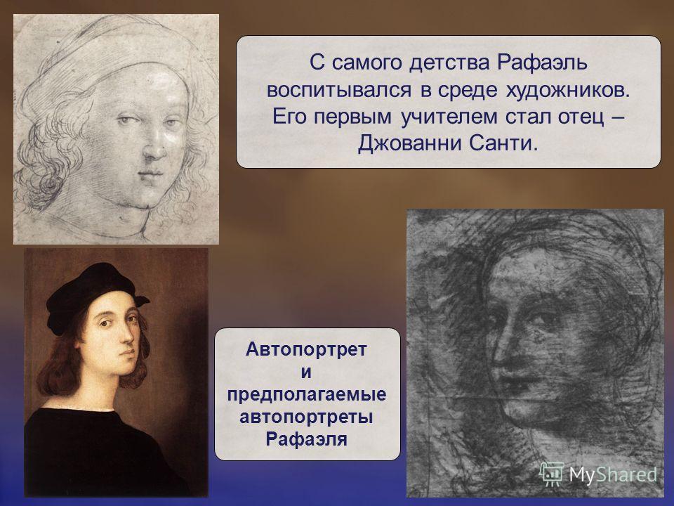 С самого детства Рафаэль воспитывался в среде художников. Его первым учителем стал отец – Джованни Санти. Автопортрет и предполагаемые автопортреты Рафаэля