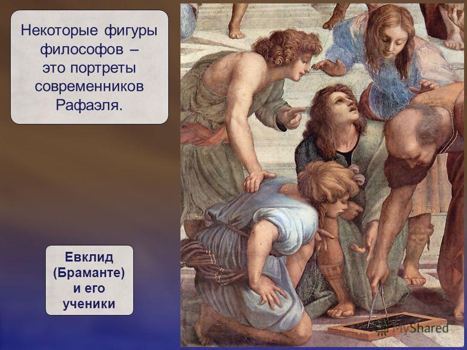 Некоторые фигуры философов – это портреты современников Рафаэля. Евклид (Браманте) и его ученики