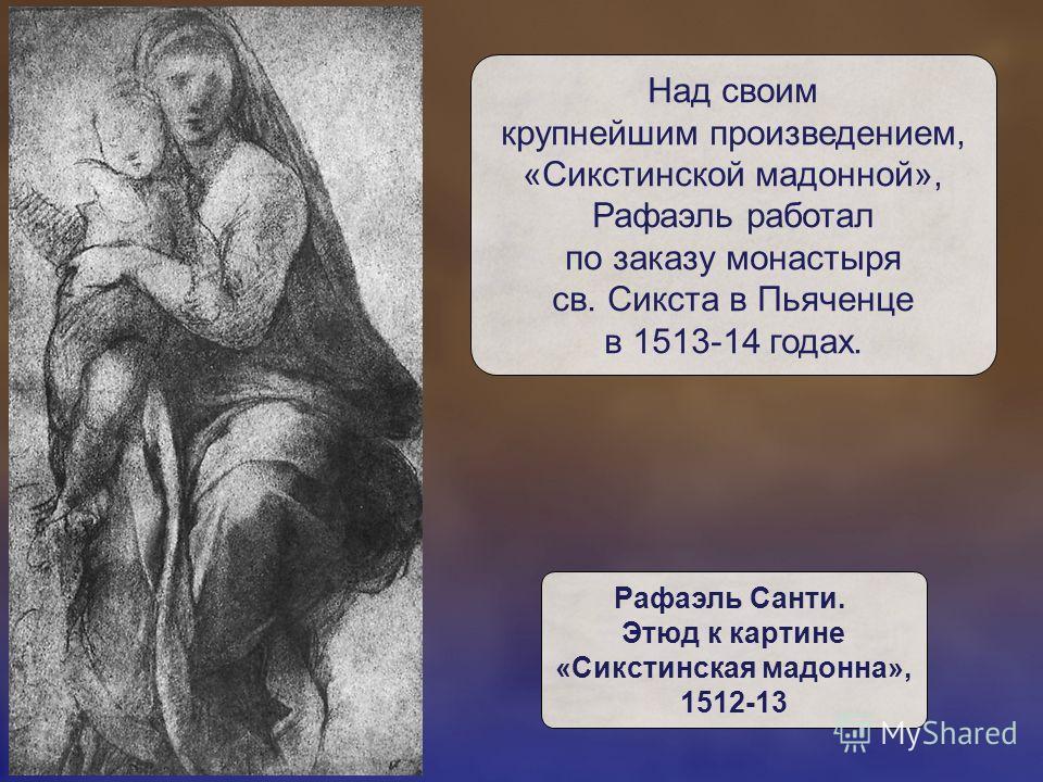 Над своим крупнейшим произведением, «Сикстинской мадонной», Рафаэль работал по заказу монастыря св. Сикста в Пьяченце в 1513-14 годах. Рафаэль Санти. Этюд к картине «Сикстинская мадонна», 1512-13