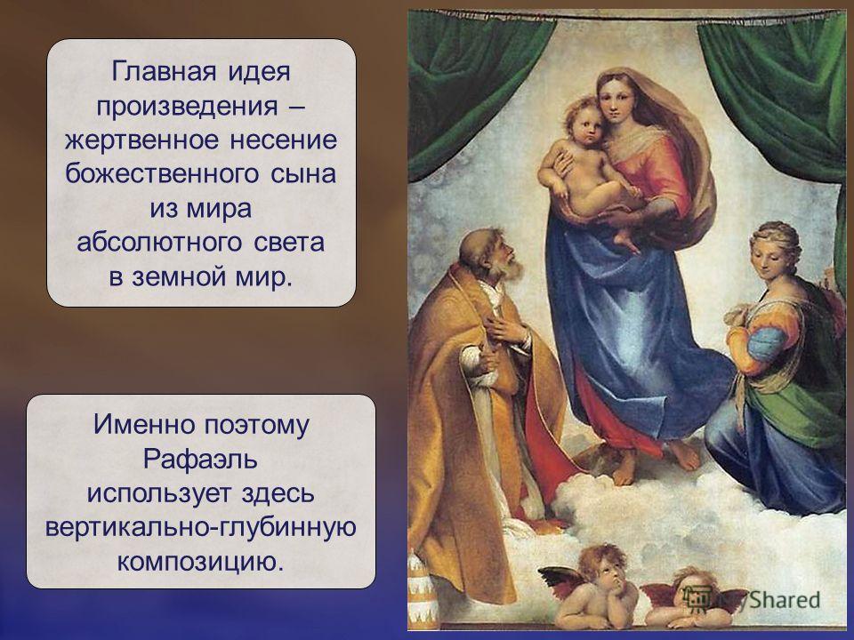 Главная идея произведения – жертвенное несение божественного сына из мира абсолютного света в земной мир. Именно поэтому Рафаэль использует здесь вертикально-глубинную композицию.