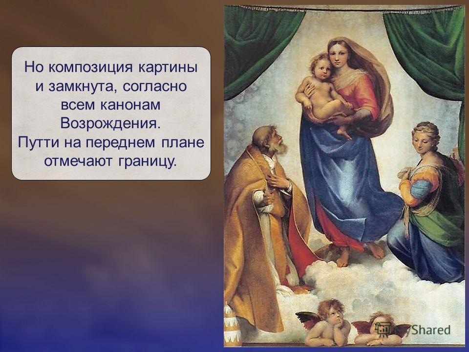 Но композиция картины и замкнута, согласно всем канонам Возрождения. Путти на переднем плане отмечают границу.