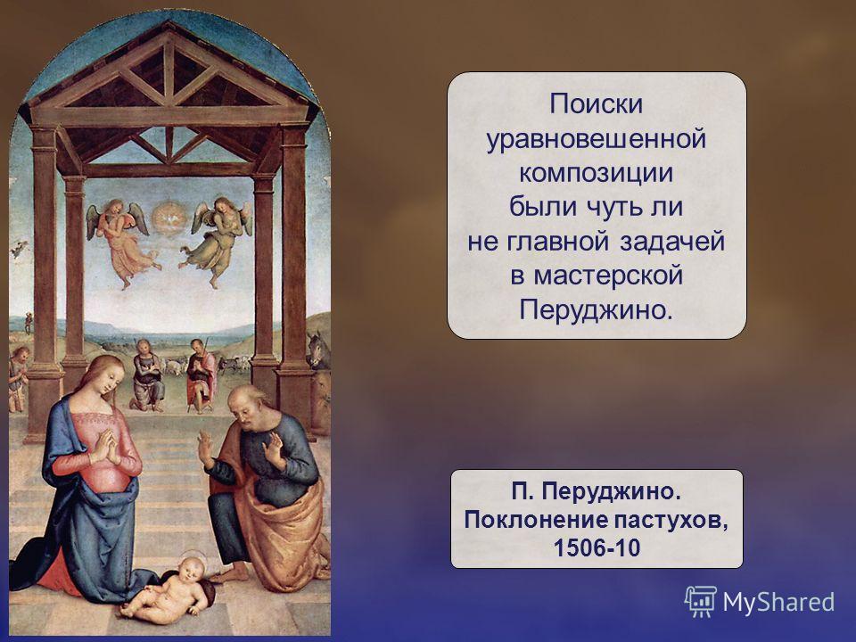 Поиски уравновешенной композиции были чуть ли не главной задачей в мастерской Перуджино. П. Перуджино. Поклонение пастухов, 1506-10