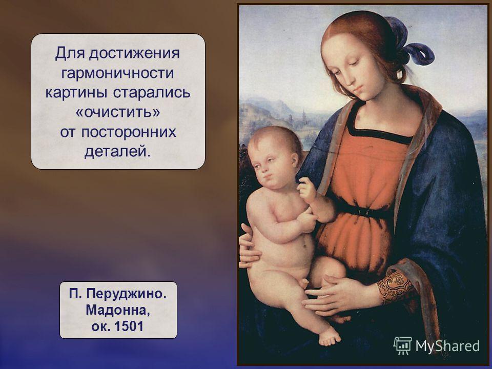Для достижения гармоничности картины старались «очистить» от посторонних деталей. П. Перуджино. Мадонна, ок. 1501