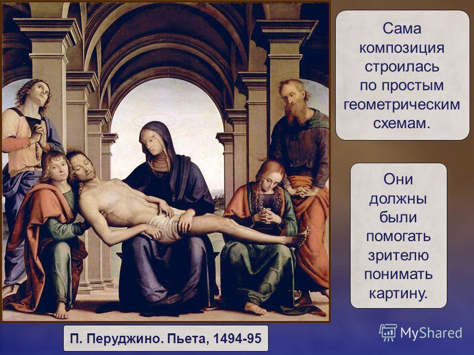 Сама композиция строилась по простым геометрическим схемам. Они должны были помогать зрителю понимать картину. П. Перуджино. Пьета, 1494-95