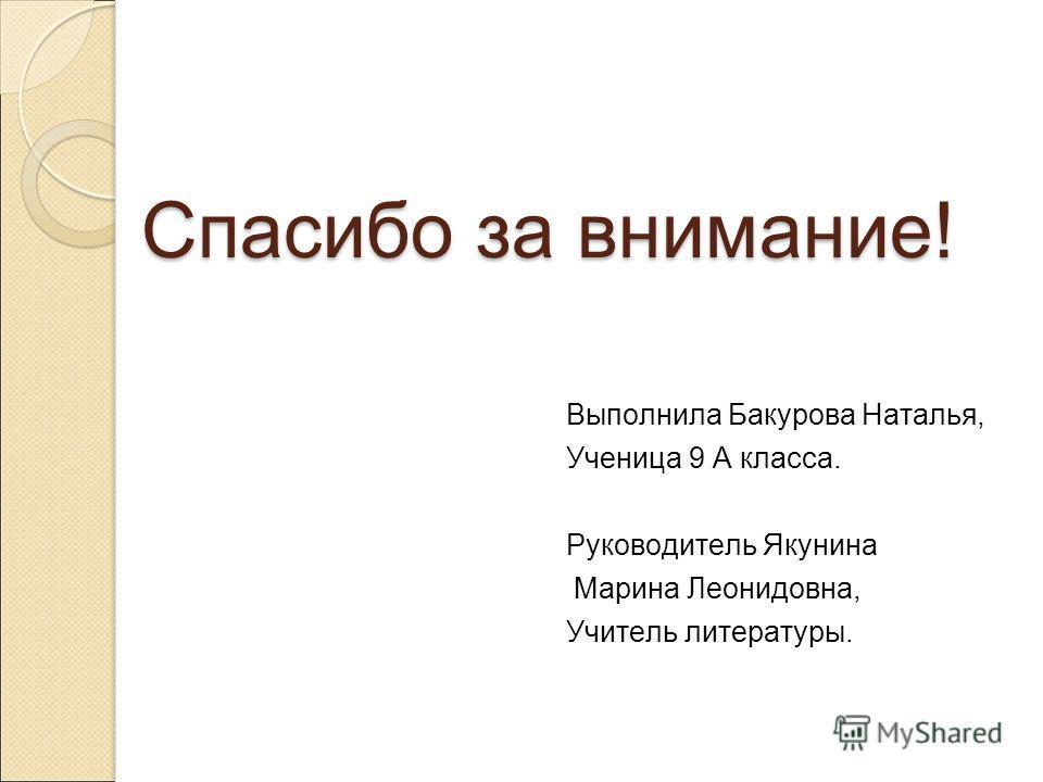 Спасибо за внимание! Выполнила Бакурова Наталья, Ученица 9 А класса. Руководитель Якунина Марина Леонидовна, Учитель литературы.