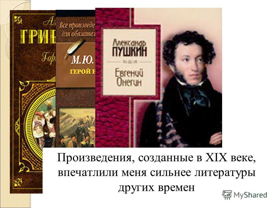 Произведения, созданные в XIX веке, впечатлили меня сильнее литературы других времен