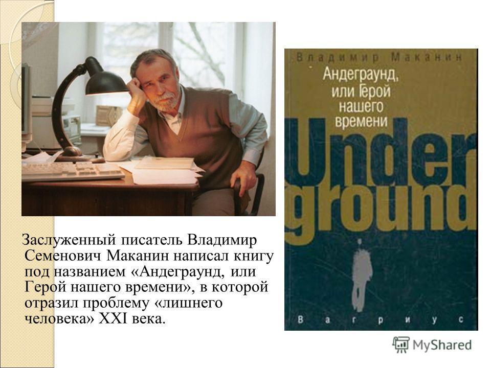 Заслуженный писатель Владимир Семенович Маканин написал книгу под названием «Андеграунд, или Герой нашего времени», в которой отразил проблему «лишнего человека» XXI века.