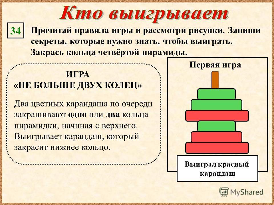 Прочитай правила игры и рассмотри рисунки. Запиши секреты, которые нужно знать, чтобы выиграть. Закрась кольца четвёртой пирамиды. 34 Два цветных карандаша по очереди закрашивают одно или два кольца пирамидки, начиная с верхнего. Выигрывает карандаш,