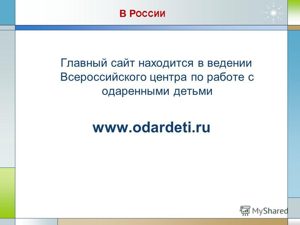 В Р ОССИИ Главный сайт находится в ведении Всероссийского центра по работе с одаренными детьми www.odardeti.ru