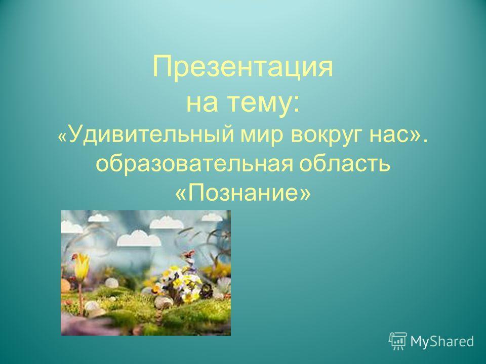Презентация на тему: « Удивительный мир вокруг нас». образовательная область «Познание»