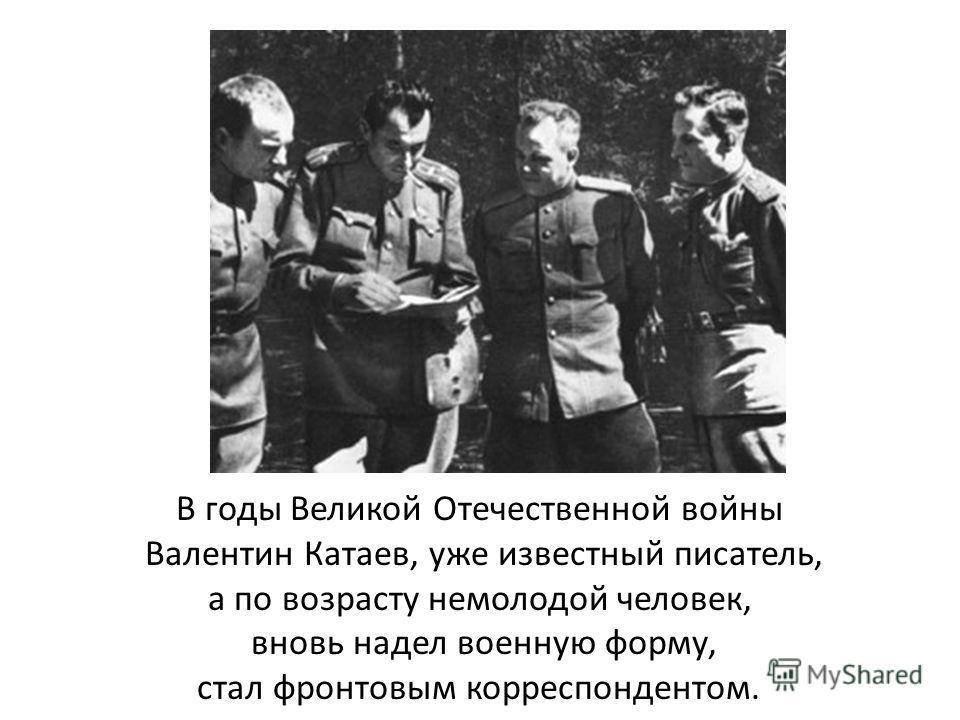 В годы Великой Отечественной войны Валентин Катаев, уже известный писатель, а по возрасту немолодой человек, вновь надел военную форму, стал фронтовым корреспондентом.
