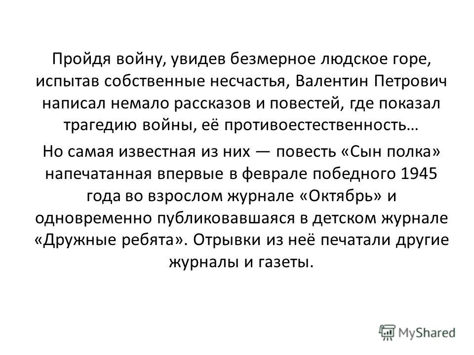 Пройдя войну, увидев безмерное людское горе, испытав собственные несчастья, Валентин Петрович написал немало рассказов и повестей, где показал трагедию войны, её противоестественность… Но самая известная из них повесть «Сын полка» напечатанная впервы