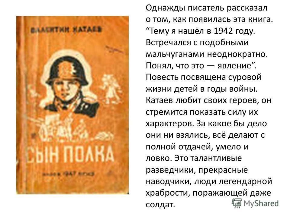Однажды писатель рассказал о том, как появилась эта книга. Тему я нашёл в 1942 году. Встречался с подобными мальчуганами неоднократно. Понял, что это явление. Повесть посвящена суровой жизни детей в годы войны. Катаев любит своих героев, он стремится