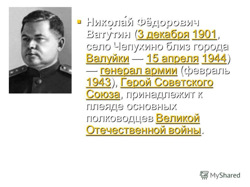 Никола́й Фёдорович Вату́тин (3 декабря 1901, село Чепухино близ города Валуйки 15 апреля 1944) генерал армии (февраль 1943), Герой Советского Союза, принадлежит к плеяде основных полководцев Великой Отечественной войны. Никола́й Фёдорович Вату́тин (3
