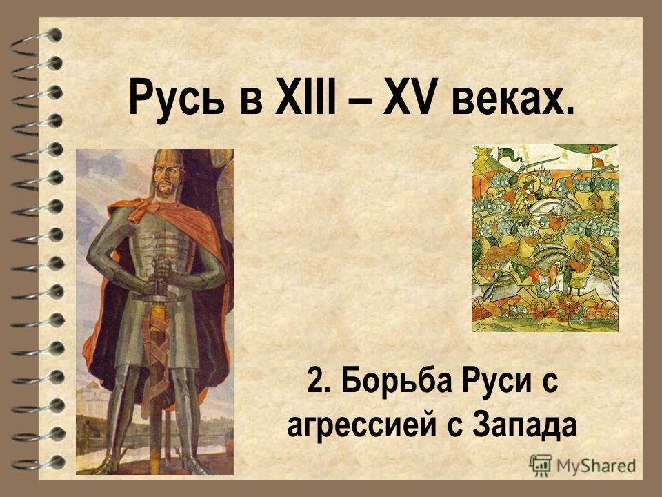 Русь в XIII – XV веках. 2. Борьба Руси с агрессией с Запада