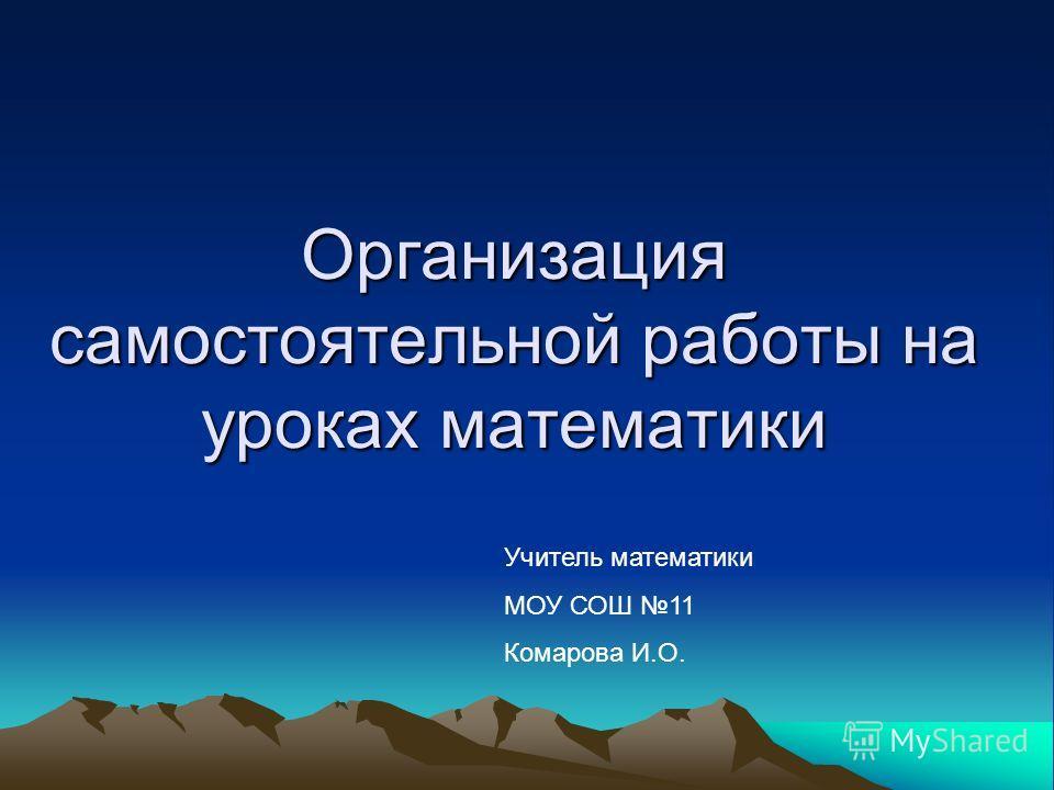 Организация самостоятельной работы на уроках математики Учитель математики МОУ СОШ 11 Комарова И.О.