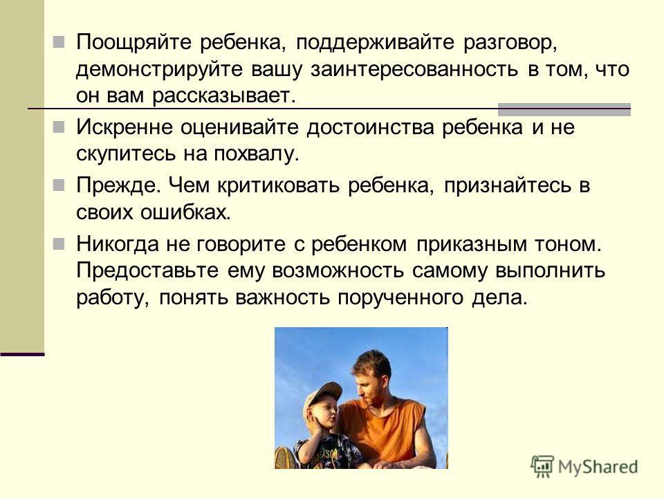 Поощряйте ребенка, поддерживайте разговор, демонстрируйте вашу заинтересованность в том, что он вам рассказывает. Искренне оценивайте достоинства ребенка и не скупитесь на похвалу. Прежде. Чем критиковать ребенка, признайтесь в своих ошибках. Никогда
