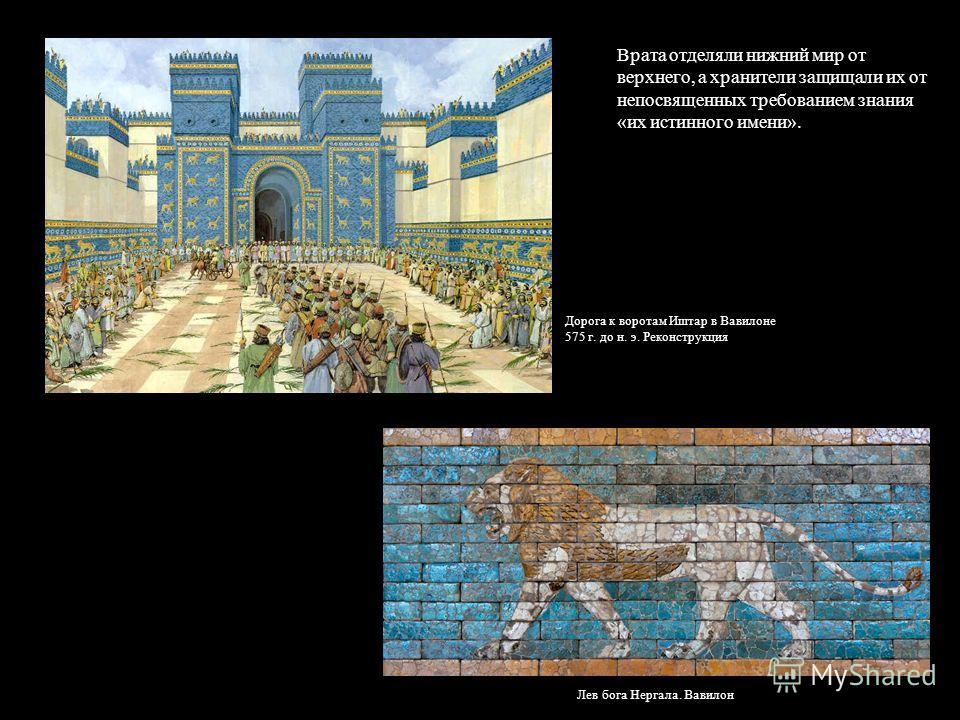 Врата отделяли нижний мир от верхнего, а хранители защищали их от непосвященных требованием знания «их истинного имени». Дорога к воротам Иштар в Вавилоне 575 г. до н. э. Реконструкция Лев бога Нергала. Вавилон