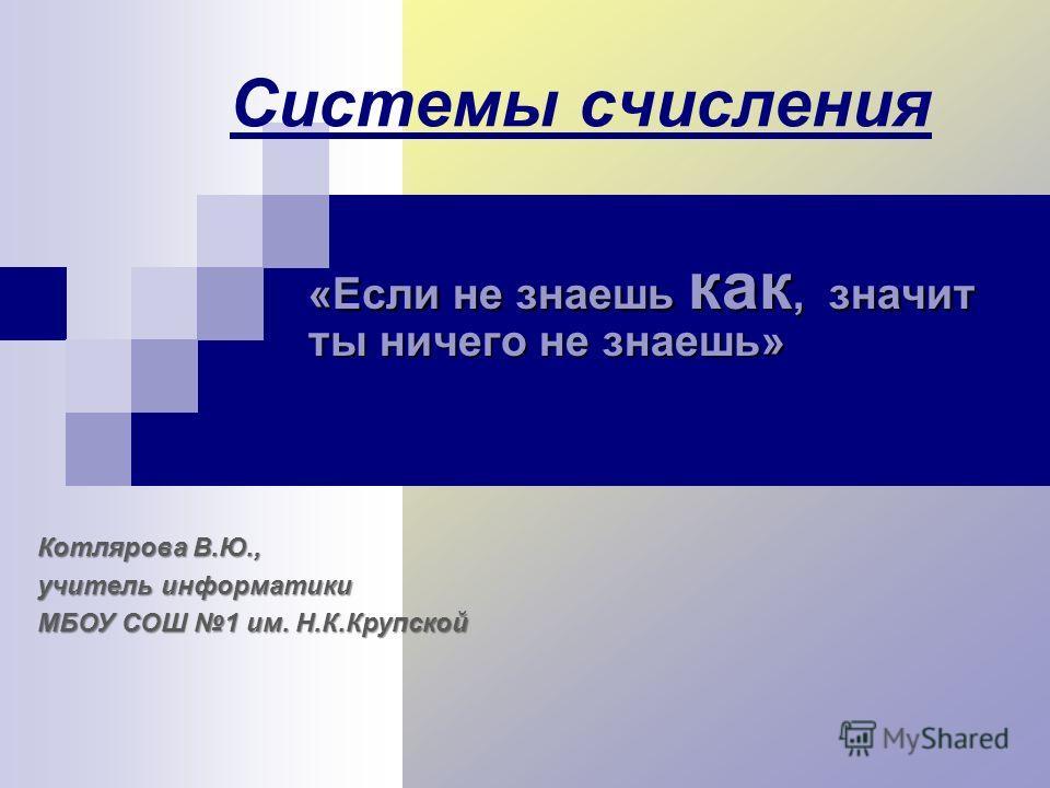 Системы счисления «Если не знаешь как, значит ты ничего не знаешь» Котлярова В.Ю., учитель информатики МБОУ СОШ 1 им. Н.К.Крупской