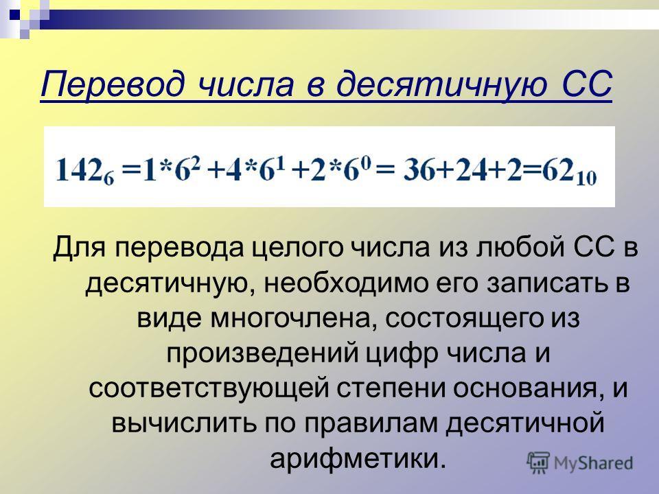 Перевод числа в десятичную СС Для перевода целого числа из любой СС в десятичную, необходимо его записать в виде многочлена, состоящего из произведений цифр числа и соответствующей степени основания, и вычислить по правилам десятичной арифметики.