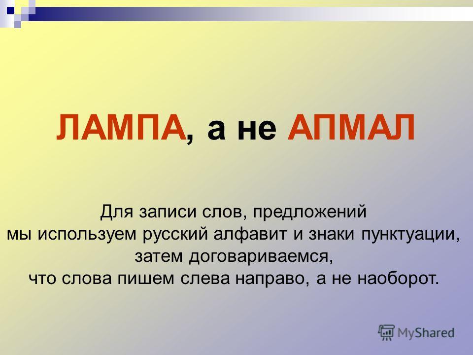 ЛАМПА, а не АПМАЛ Для записи слов, предложений мы используем русский алфавит и знаки пунктуации, затем договариваемся, что слова пишем слева направо, а не наоборот.
