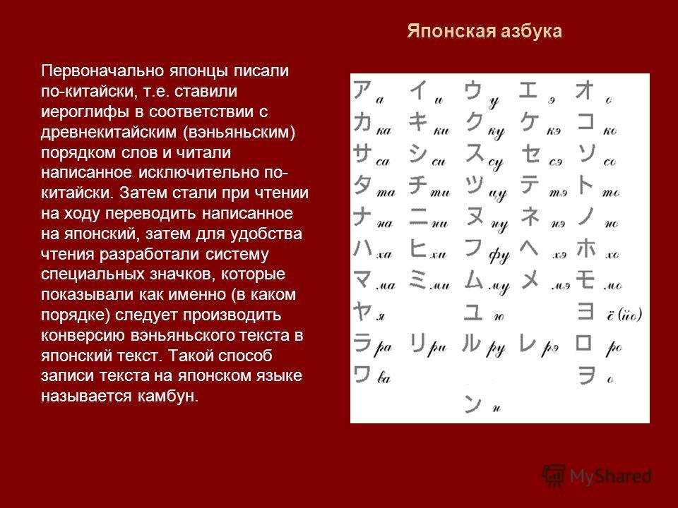 Японская азбука Первоначально японцы писали по-китайски, т.е. ставили иероглифы в соответствии с древнекитайским (вэньяньским) порядком слов и читали написанное исключительно по- китайски. Затем стали при чтении на ходу переводить написанное на японс