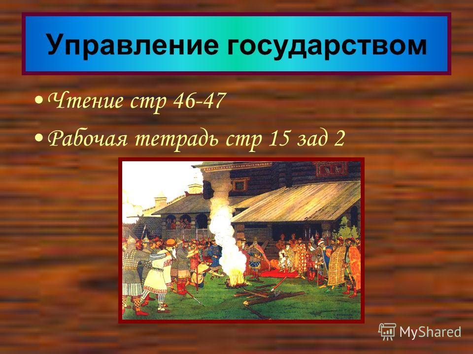 Чтение стр 46-47 Рабочая тетрадь стр 15 зад 2 Управление государством