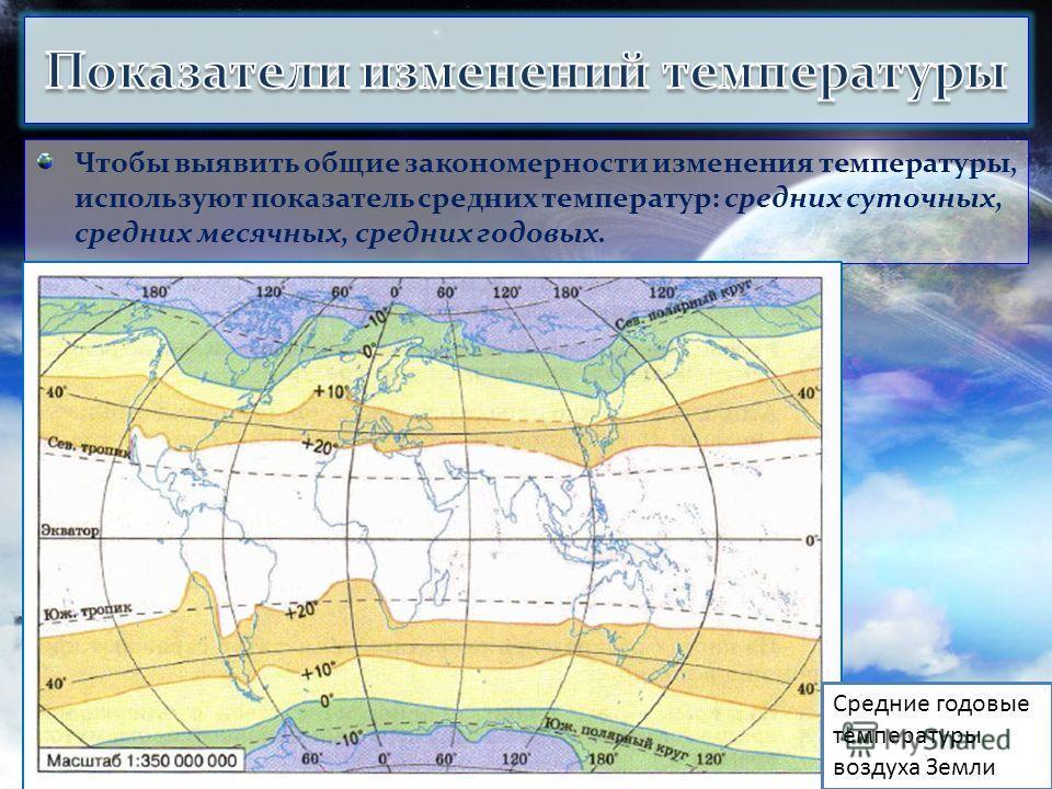 Чтобы выявить общие закономерности изменения температуры, используют показатель средних температур: средних суточных, средних месячных, средних годовых. Средние годовые температуры воздуха Земли
