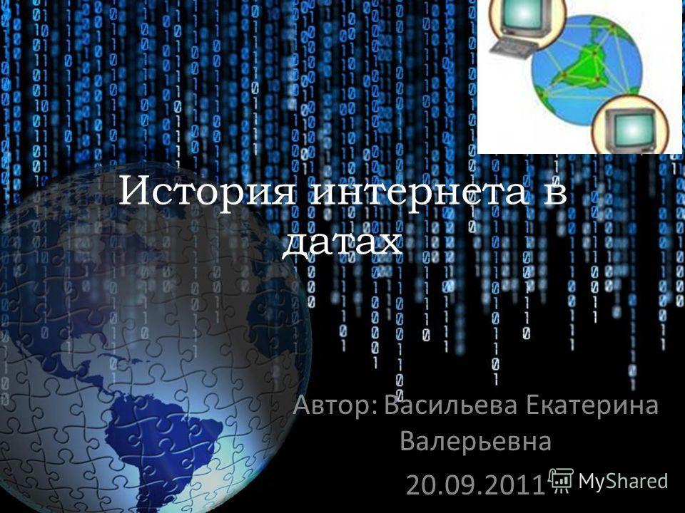 История интернета в датах Автор: Васильева Екатерина Валерьевна 20.09.2011