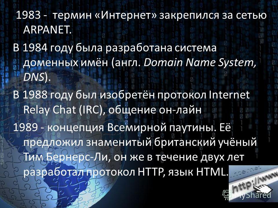 1983 - термин «Интернет» закрепился за сетью ARPANET. В 1984 году была разработана система доменных имён (англ. Domain Name System, DNS). В 1988 году был изобретён протокол Internet Relay Chat (IRC), общение он-лайн 1989 - концепция Всемирной паутины