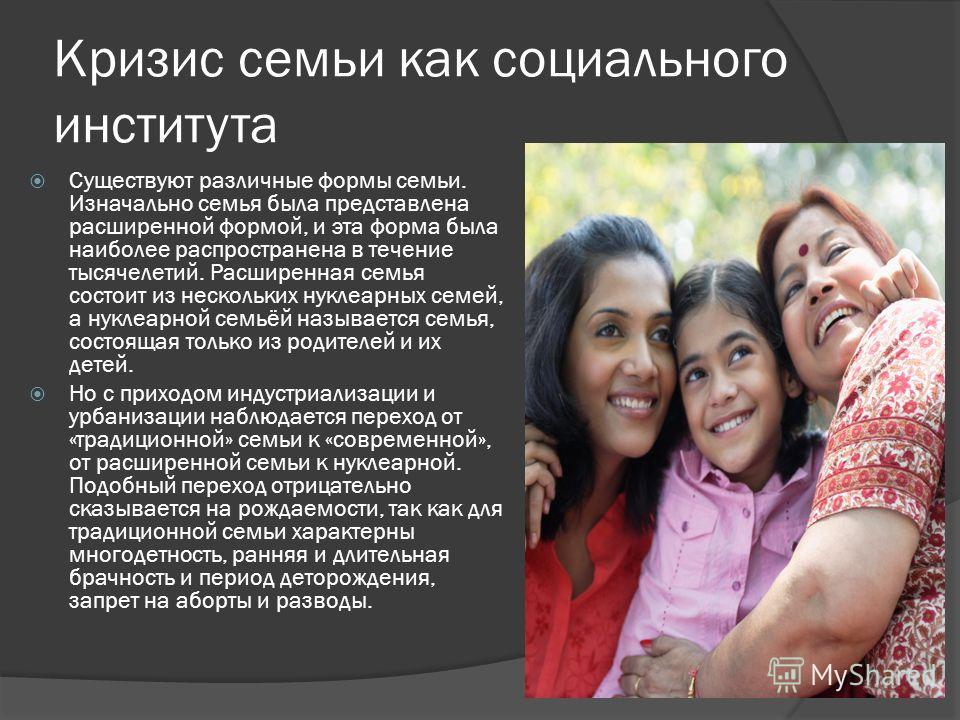 Кризис семьи как социального института Существуют различные формы семьи. Изначально семья была представлена расширенной формой, и эта форма была наиболее распространена в течение тысячелетий. Расширенная семья состоит из нескольких нуклеарных семей,