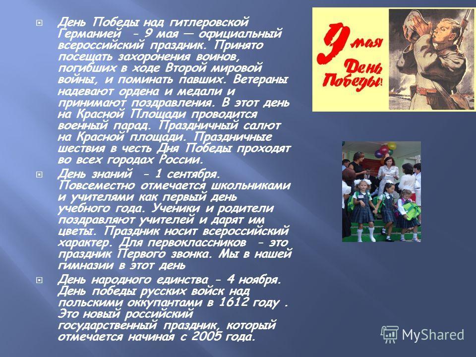 День Победы над гитлеровской Германией - 9 мая официальный всероссийский праздник. Принято посещать захоронения воинов, погибших в ходе Второй мировой войны, и поминать павших. Ветераны надевают ордена и медали и принимают поздравления. В этот день н