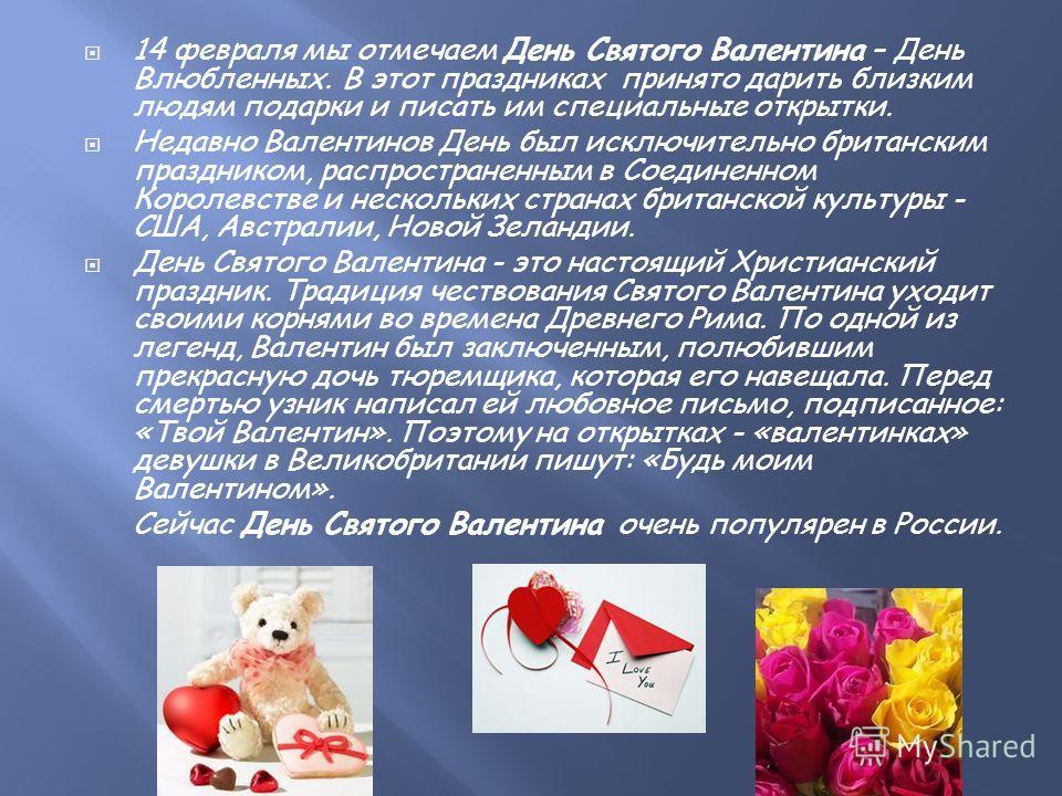 14 февраля мы отмечаем День Святого Валентина – День Влюбленных. В этот праздниках принято дарить близким людям подарки и писать им специальные открытки. Недавно Валентинов День был исключительно британским праздником, распространенным в Соединенном