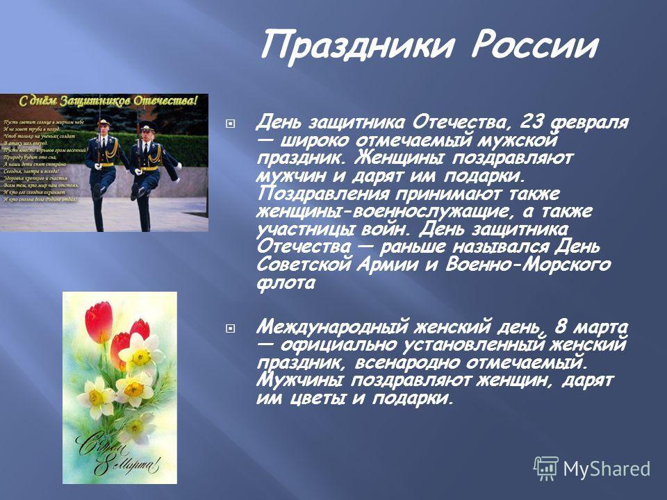 Праздники России День защитника Отечества, 23 февраля широко отмечаемый мужской праздник. Женщины поздравляют мужчин и дарят им подарки. Поздравления принимают также женщины-военнослужащие, а также участницы войн. День защитника Отечества раньше назы