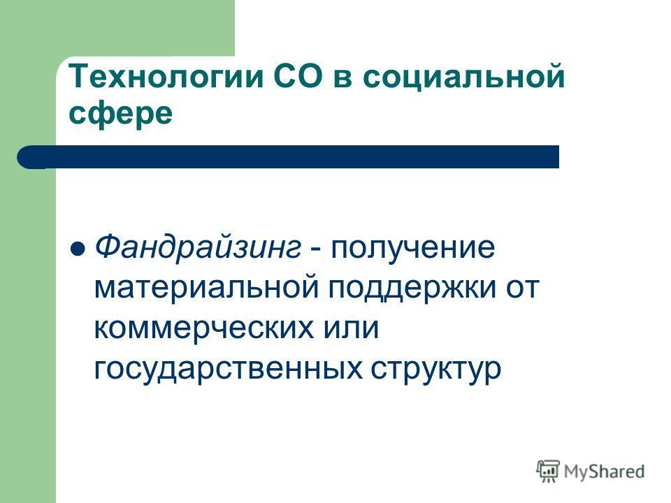 Технологии СО в социальной сфере Фандрайзинг - получение материальной поддержки от коммерческих или государственных структур