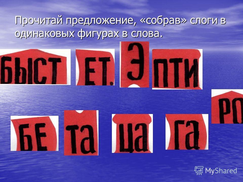 Прочитай предложение, «собрав» слоги в одинаковых фигурах в слова.
