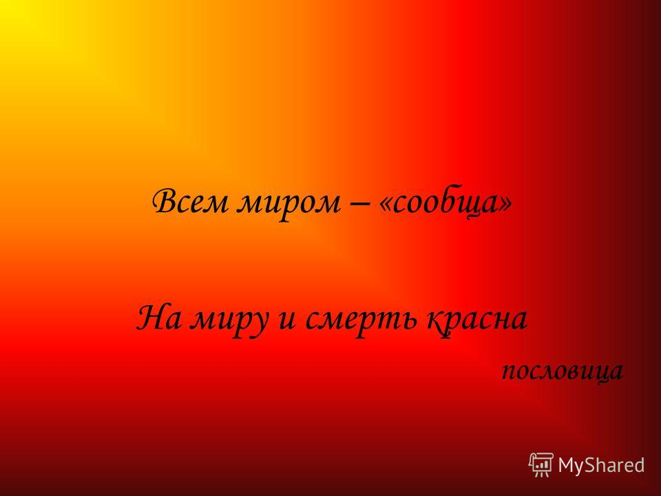 Всем миром – «сообща» На миру и смерть красна пословица