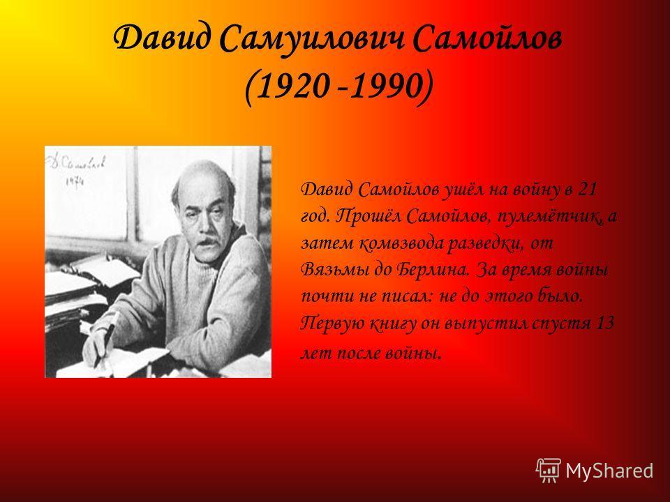 Давид Самуилович Самойлов (1920 -1990) Давид Самойлов ушёл на войну в 21 год. Прошёл Самойлов, пулемётчик, а затем комвзвода разведки, от Вязьмы до Берлина. За время войны почти не писал: не до этого было. Первую книгу он выпустил спустя 13 лет после