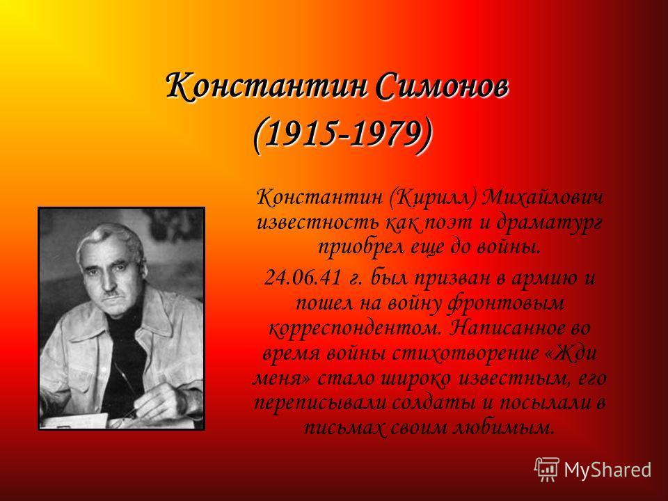 Константин Симонов (1915-1979) Константин (Кирилл) Михайлович известность как поэт и драматург приобрел еще до войны. 24.06.41 г. был призван в армию и пошел на войну фронтовым корреспондентом. Написанное во время войны стихотворение «Жди меня» стало