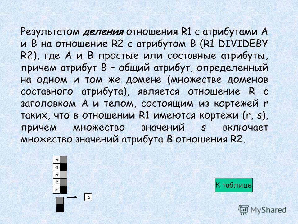 Результатом деления отношения R1 с атрибутами А и В на отношение R2 с атрибутом В (R1 DIVIDEBY R2), где А и В простые или составные атрибуты, причем атрибут В – общий атрибут, определенный на одном и том же домене (множестве доменов составного атрибу