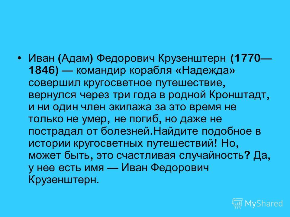 Иван ( Адам ) Федорович Крузенштерн (1770 1846) командир корабля « Надежда » совершил кругосветное путешествие, вернулся через три года в родной Кронштадт, и ни один член экипажа за это время не только не умер, не погиб, но даже не пострадал от болез