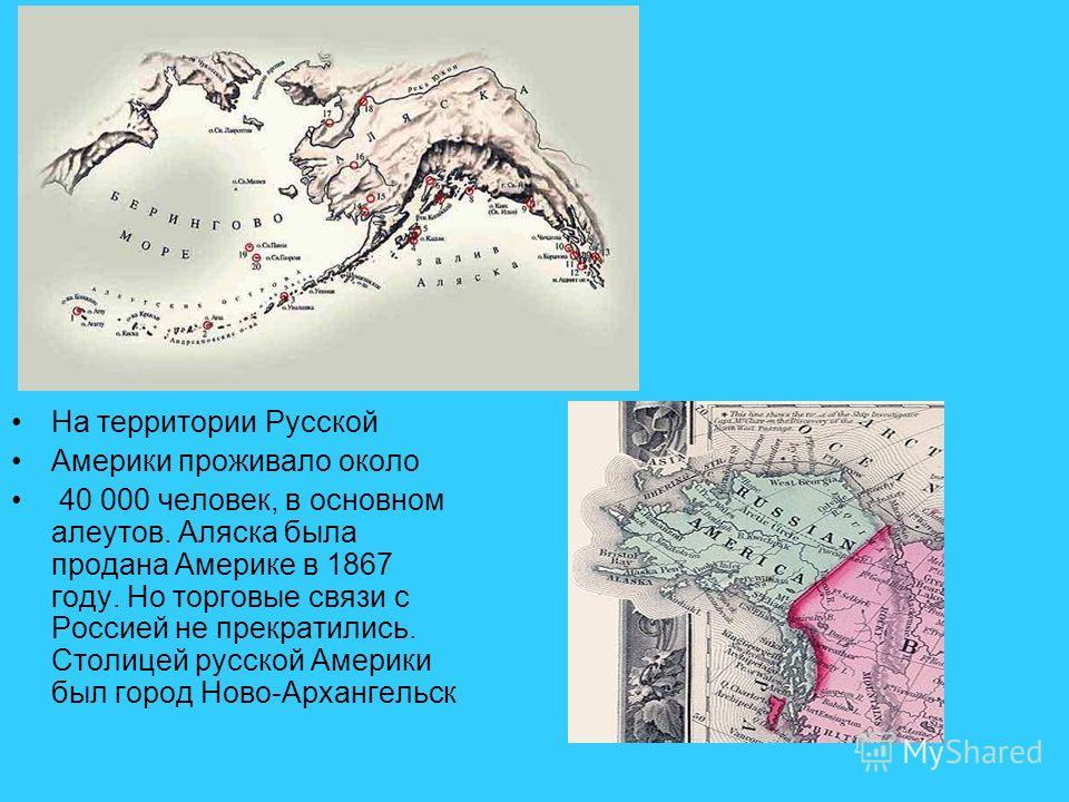 На территории Русской Америки проживало около 40 000 человек, в основном алеутов. Аляска была продана Америке в 1867 году. Но торговые связи с Россией не прекратились. Столицей русской Америки был город Ново-Архангельск