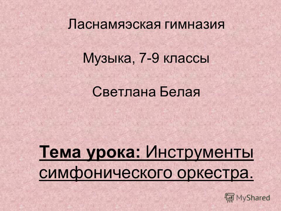 Ласнамяэская гимназия Музыка,7-9 классы Светлана Белая Тема урока: Инструменты симфонического оркестра.