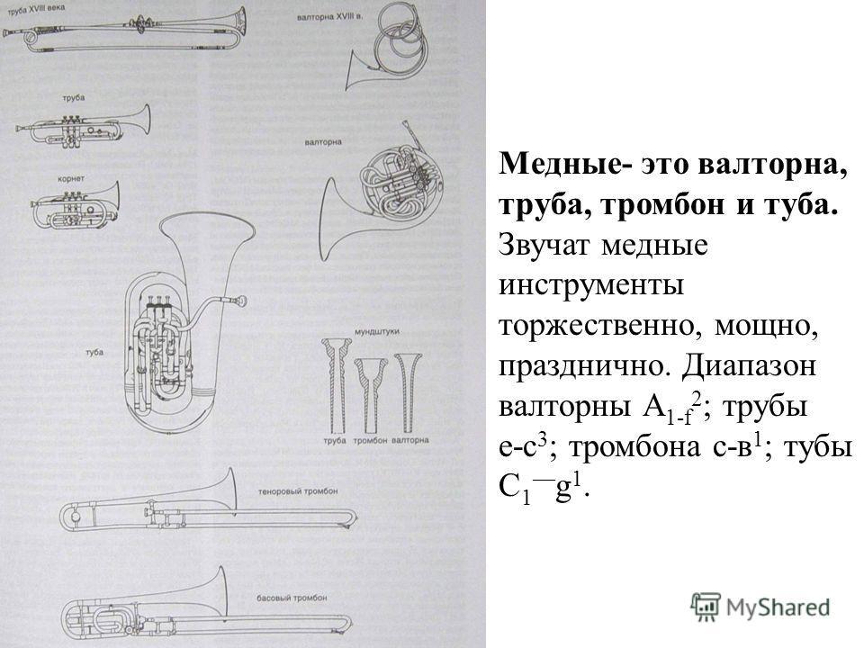 Медные- это валторна, труба, тромбон и туба. Звучат медные инструменты торжественно, мощно, празднично. Диапазон валторны А 1-f 2 ; трубы е-с 3 ; тромбона с-в 1 ; тубы С 1 g 1.