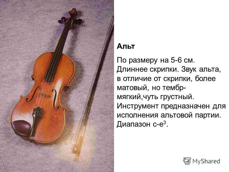 Альт По размеру на 5-6 см. Длиннее скрипки. Звук альта, в отличие от скрипки, более матовый, но тембр- мягкий,чуть грустный. Инструмент предназначен для исполнения альтовой партии. Диапазон с-е 3.