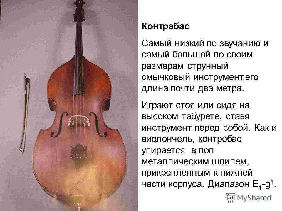 Контрабас Самый низкий по звучанию и самый большой по своим размерам струнный смычковый инструмент,его длина почти два метра. Играют стоя или сидя на высоком табурете, ставя инструмент перед собой. Как и виолончель, контробас упирается в пол металлич