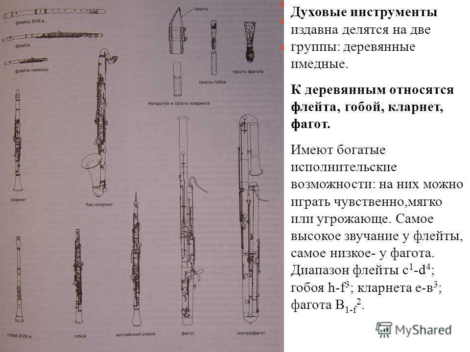 Духовые инструменты издавна делятся на две группы: деревянные имедные. К деревянным относятся флейта, гобой, кларнет, фагот. Имеют богатые исполнительские возможности: на них можно играть чувственно,мягко или угрожающе. Самое высокое звучание у флейт
