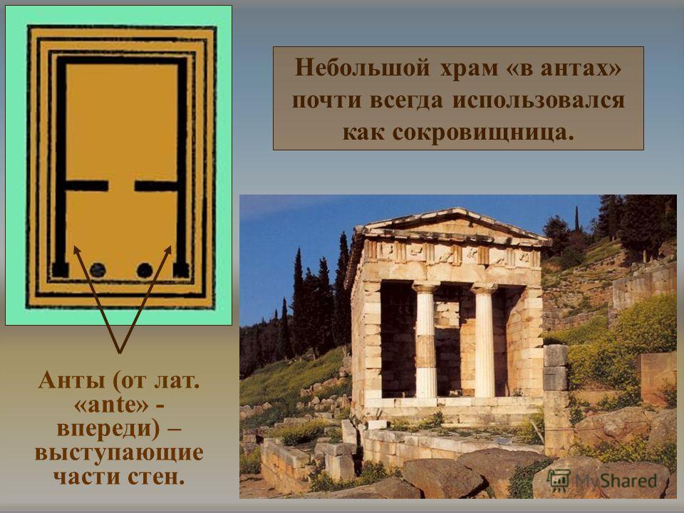 Небольшой храм «в антах» почти всегда использовался как сокровищница. Анты (от лат. «ante» - впереди) – выступающие части стен.