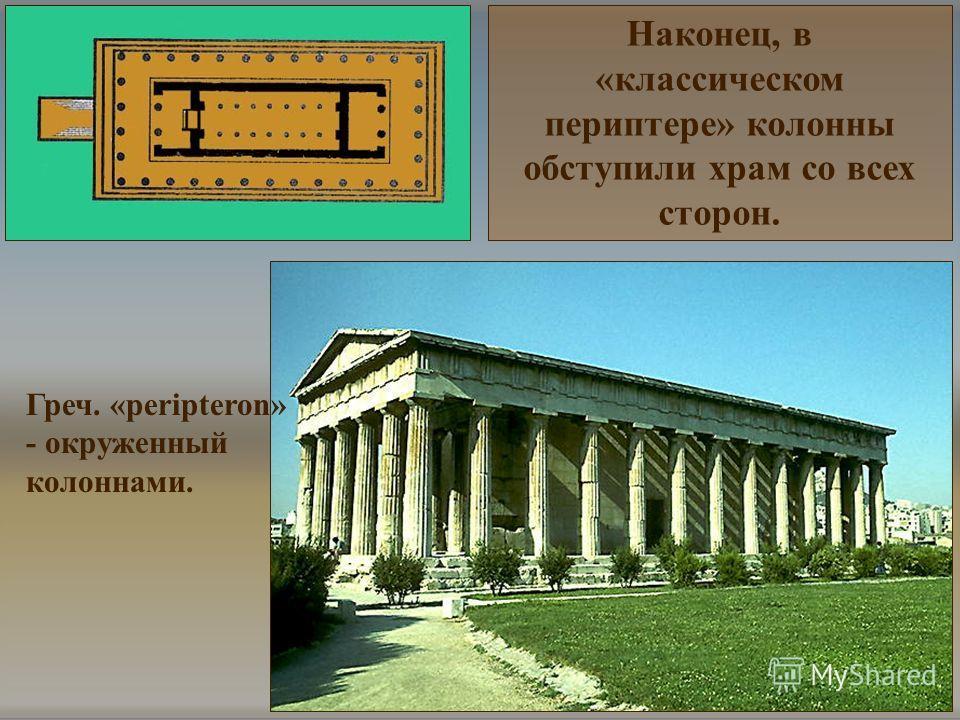 Греч. «peripteron» - окруженный колоннами. Наконец, в «классическом периптере» колонны обступили храм со всех сторон.